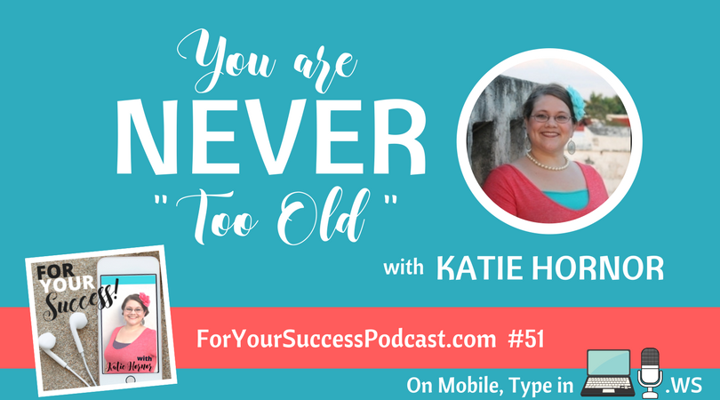 For Your Success podcast, with Katie Hornor: you are never too old