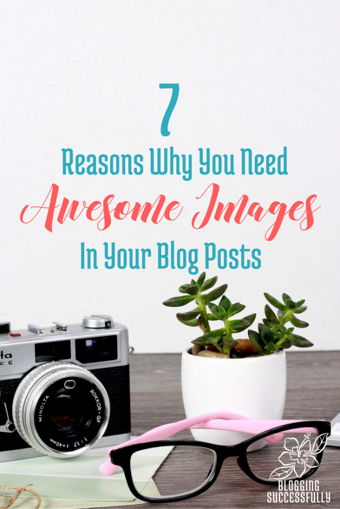 7 Reasons You Need Awesome Images in Your Blog Posts via BloggingSuccessfully.com