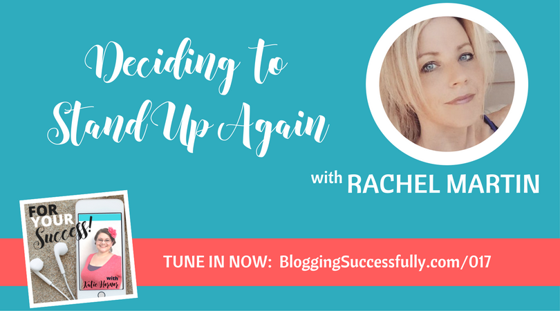 Rachel Martin: Deciding to Stand Up Again, For Your Success Podcast via bloggingsuccessfully.com