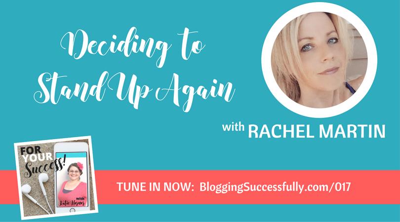 Rachel Martin: Deciding to Stand Up Again, For Your Success Podcast via bloggingsuccessfully.com