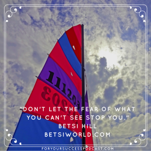 Don't let the fear of what you can't see stop you. Betsi Hill foryoursuccesspodcast.com