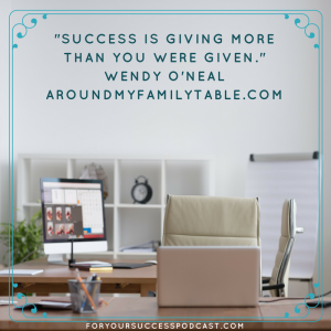 Success is giving more than you were given. Wendy o'Neal foryoursuccesspodcast.com