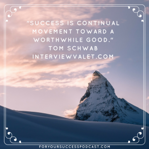 Success is continual movement toward a worthwhile good. Tom Schwab. foryoursuccesspodcast.com