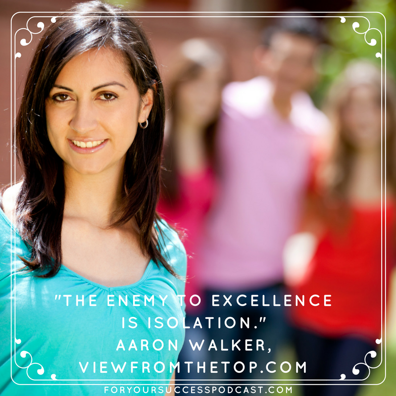 The enemy of excellence is isolation. Aaron Walker foryoursuccesspodcast.com