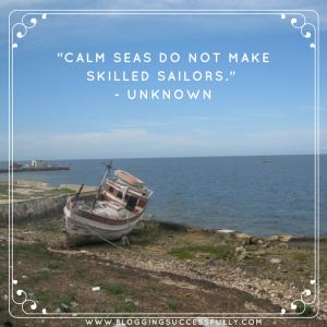calm seas do not make skilled sailors. unknown. bloggingsuccessfully.com
