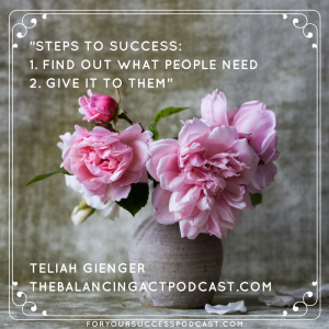 Steps to success find out what people need and give it to them. Telia Gienger foryoursuccesspodcast.com