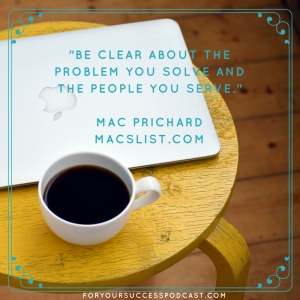 Be clear about the problem you solve and the people you serve. Mac Prichard foryoursuccesspodcast.com
