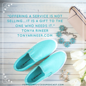 Offering a service is not selling. It is a gift to the one who needs it. Tonya Rineer foryoursuccesspodcast