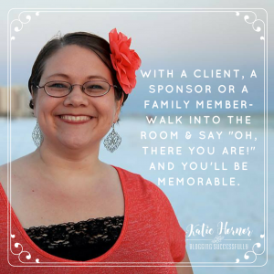 """With a client, a sponsor, or a family member walk into the room and say """"oh there you are"""" and you'll be memorable. Katie Hornor bloggingsuccessfully.com"""