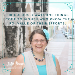 ridiculously awesome things come to women who know the ROI value of their efforts Katie Hornor bloggingsuccessfully.com