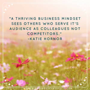 A thriving business mindset sees others as colleagues not competitors Katie Hornor bloggingsuccessfully.com
