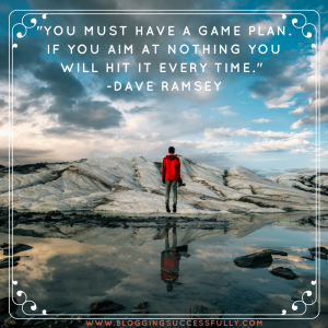 You must have a game plan. If you aim at nothing you will hit it every time. Dave Ramsey bloggingsuccessfully.com