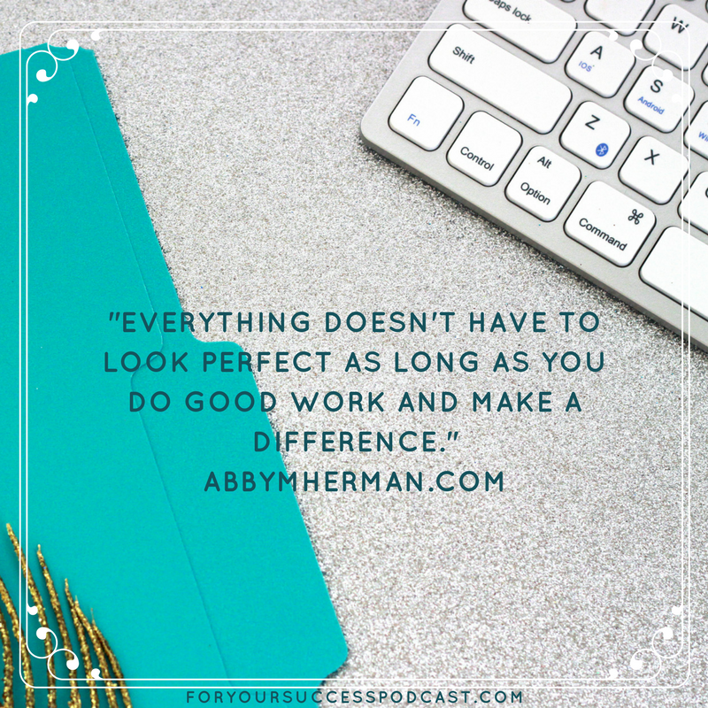 Everything doesn't have to look perfect as long as you do good work and make a difference Abby M Herman foryoursuccesspodcast.com