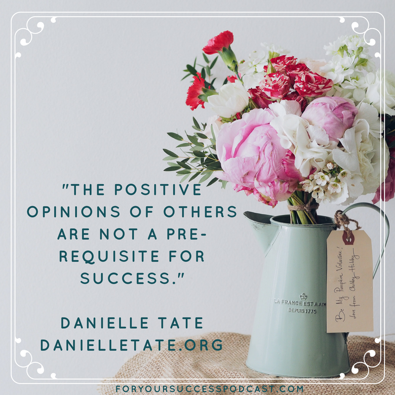 The positive opinions of others are not a pre-requisite for success Danielle Tate foryoursuccesspodcast.com