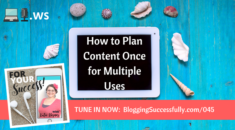 How to Plan Your Content once for Multiple Uses foryoursuccesspodcast.com #045