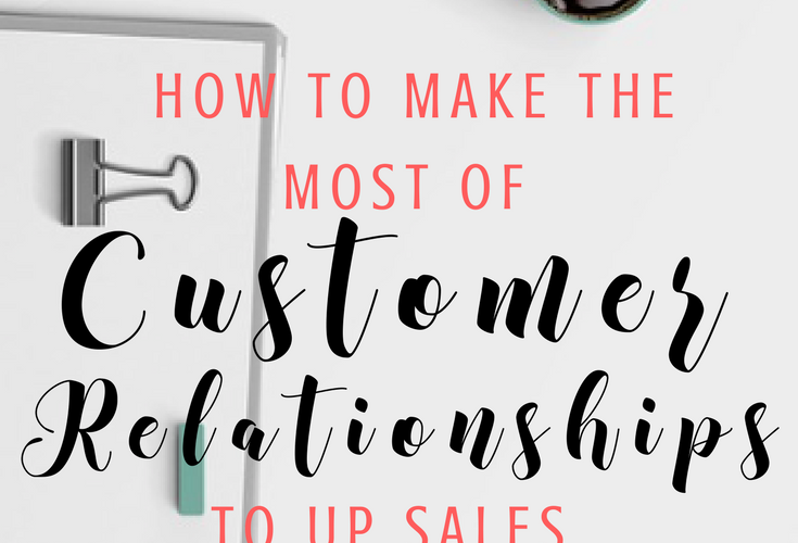 How To Make The Most Of Customer Relationships To Up Sales
